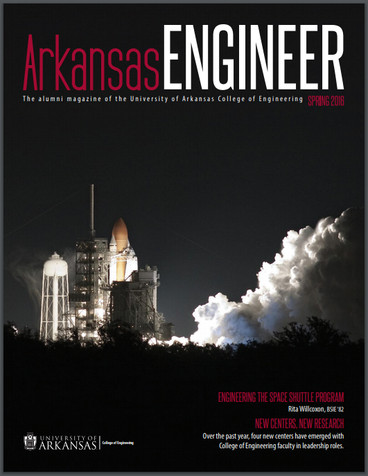 Arkansas Engineer; The alumni magazine of the University of Arkansas College of Engineering Spring 2016; photo of space shuttle launching;Engineering the Space shuttle program Rita Willcoxon, BSIE'82; New centers, new research, over the past year, four new centers have emerged with college of engineering faculty in leadership roles. Logo bottom left