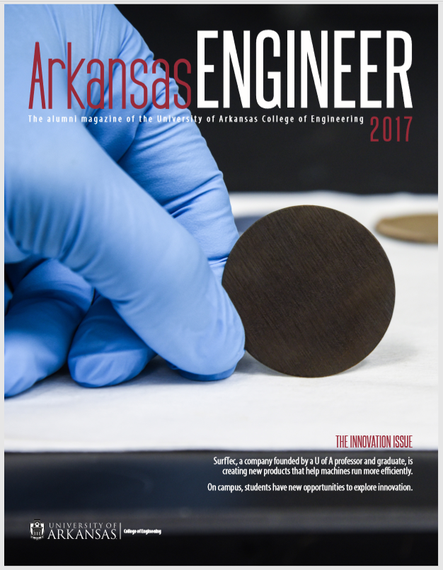Arkansas Engineer; the alumni magazine of the University of Arkansas College of Engineering 2017; photo of gloved hand holding circular object; bottom right: Surffec, a company founded by a U of A professor and graduate, is creating new products that help machines run more efficiently. On campus, students have new opportunities to explore innovation. Bottom left:logo