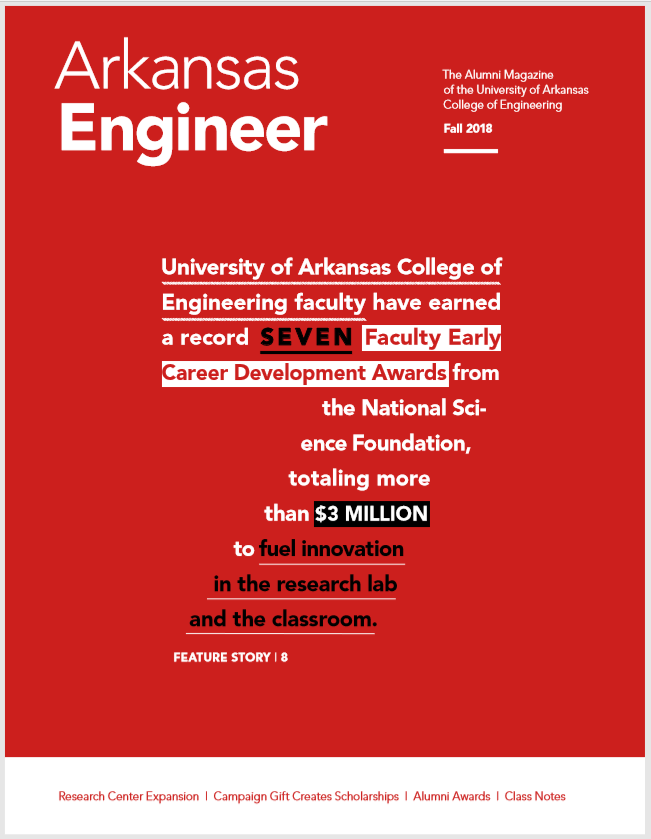 "Arkansas Engineer;The Alumni Magazine of the University of Arkansas College of Engineering, Fall 2018; Number seven shaped from words""University of Arkansas College of Engineering faculty have earned a record seven faculty early career development awards from the national science foundation totaling more than $3 million to fuel innovation in the research lab and the classroom. Feature story 